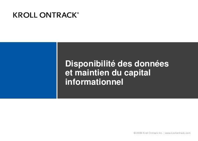 © 2009 Kroll Ontrack Inc. | www.krollontrack.com Disponibilité des données et maintien du capital informationnel
