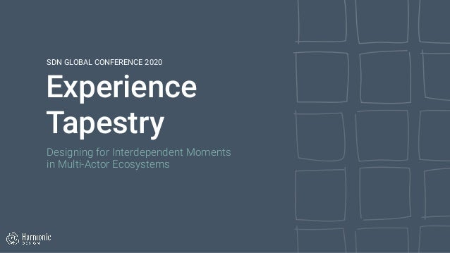 Experience Tapestry SDN GLOBAL CONFERENCE 2020 Designing for Interdependent Moments  in Multi-Actor Ecosystems