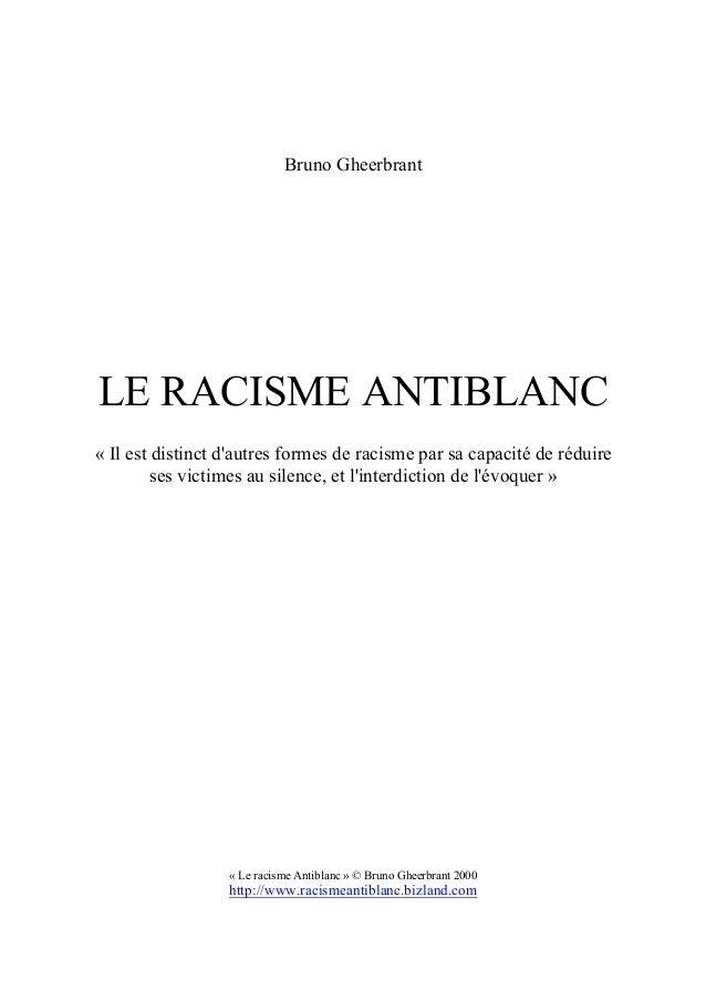 Bruno Gheerbrant LE RACISME ANTIBLANC « Il est distinct d'autres formes de racisme par sa capacité de réduire ses victimes...