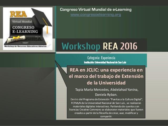 Workshop REA 2016 Institución: Universidad Nacional de San Luis Categoría: Experiencia Congreso Virtual Mundial de e-Learn...