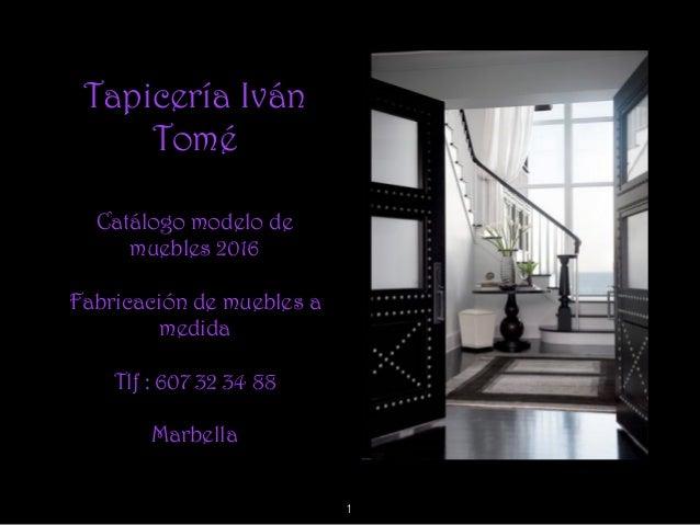 Tapicería Iván Tomé Catálogo modelo de muebles 2016 Fabricación de muebles a medida Tlf : 607 32 34 88 Marbella 1