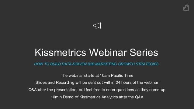 Kissmetrics Webinar Series HOW TO BUILD DATA-DRIVEN B2B MARKETING GROWTH STRATEGIES The webinar starts at 10am Pacific Tim...