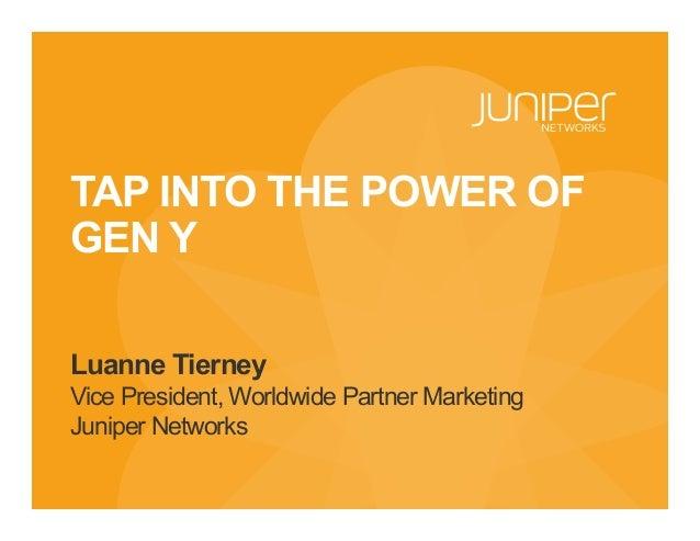 TAP INTO THE POWER OF GEN Y Luanne Tierney Vice President, Worldwide Partner Marketing Juniper Networks