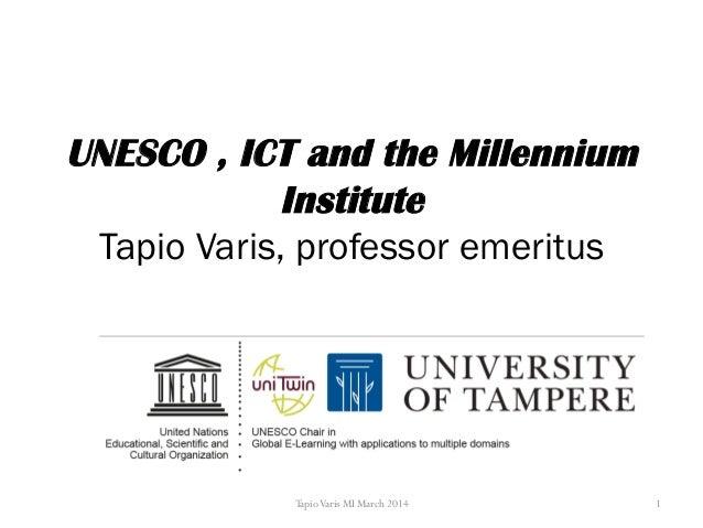 UNESCO , ICT and the Millennium Institute Tapio Varis, professor emeritus TapioVaris MI March 2014 1