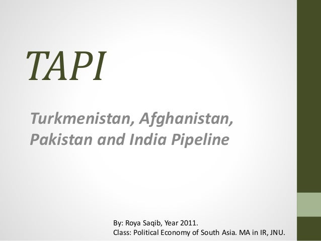TAPI Turkmenistan, Afghanistan, Pakistan and India Pipeline By: Roya Saqib, Year 2011. Class: Political Economy of South A...