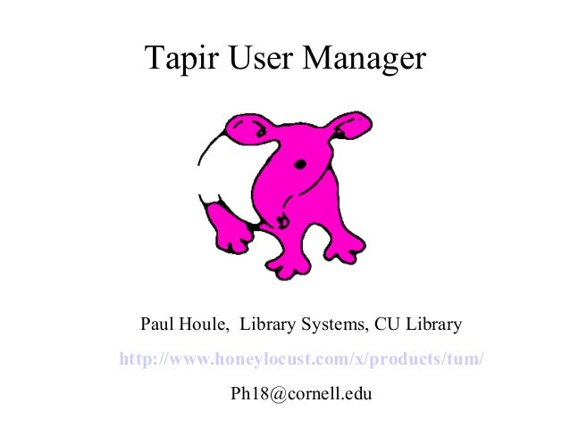 Tapir User Manager  Paul Houle, Library Systems, CU Library http://www.honeylocust.com/x/products/tum/ Ph18@cornell.edu