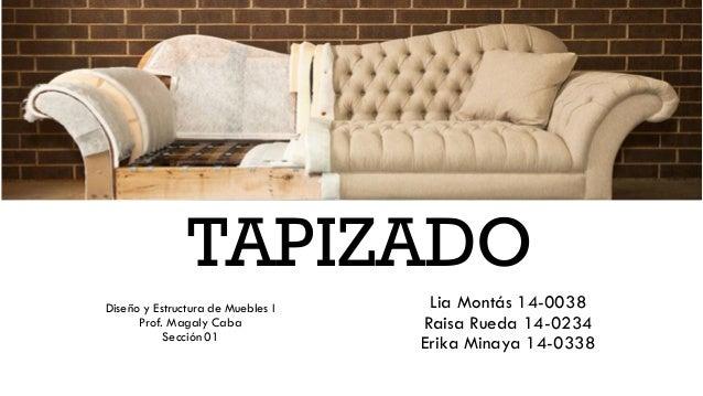 TAPIZADO Diseño y Estructura de Muebles I Prof. Magaly Caba Sección 01 Lia Montás 14-0038 Raisa Rueda 14-0234 Erika Minaya...