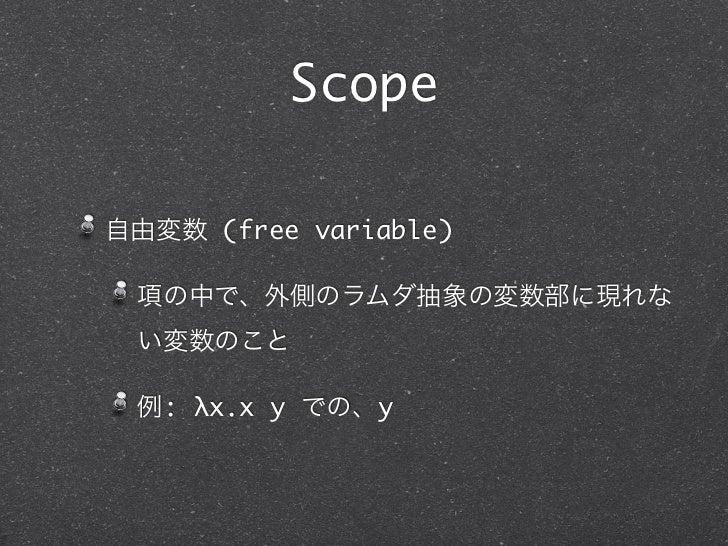 Scope自由変数 (free variable) 項の中で、外側のラムダ抽象の変数部に現れな い変数のこと 例: λx.x y での、y