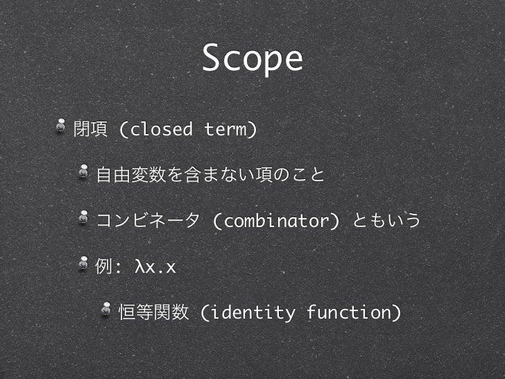 Scope閉項 (closed term) 自由変数を含まない項のこと コンビネータ (combinator) ともいう 例: λx.x   恒等関数 (identity function)