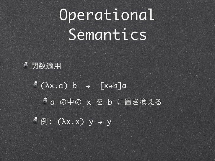 Operational      Semantics関数適用 (λx.a) b   !   [x!b]a   a の中の x を b に置き換える 例: (λx.x) y ! y