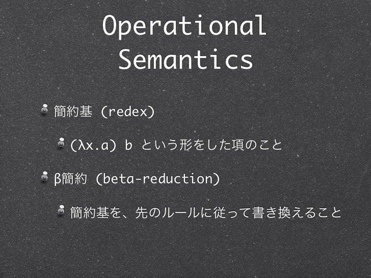Operational      Semantics簡約基 (redex) (λx.a) b という形をした項のことβ簡約 (beta-reduction) 簡約基を、先のルールに従って書き換えること