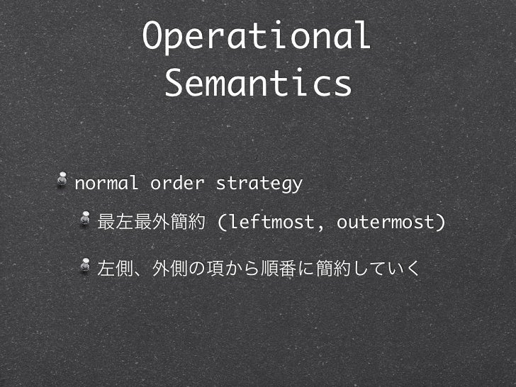 Operational       Semanticsnormal order strategy  最左最外簡約 (leftmost, outermost)  左側、外側の項から順番に簡約していく