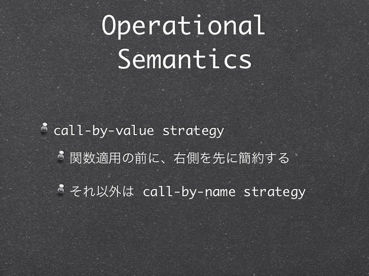 Operational       Semanticscall-by-value strategy  関数適用の前に、右側を先に簡約する  それ以外は call-by-name strategy
