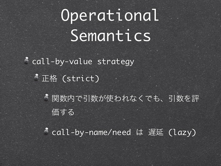 Operational       Semanticscall-by-value strategy  正格 (strict)    関数内で引数が使われなくでも、引数を評    価する    call-by-name/need は 遅延 (la...