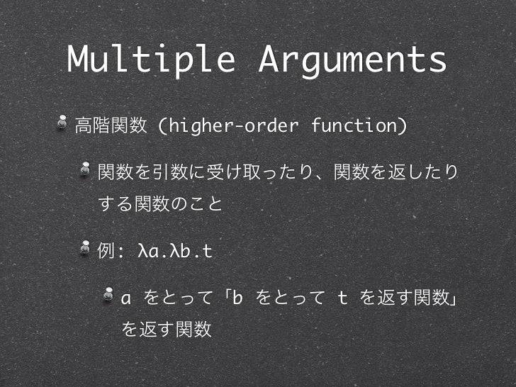 Multiple Arguments高階関数 (higher-order function) 関数を引数に受け取ったり、関数を返したり する関数のこと 例: λa.λb.t   a をとって「b をとって t を返す関数」   を返す関数