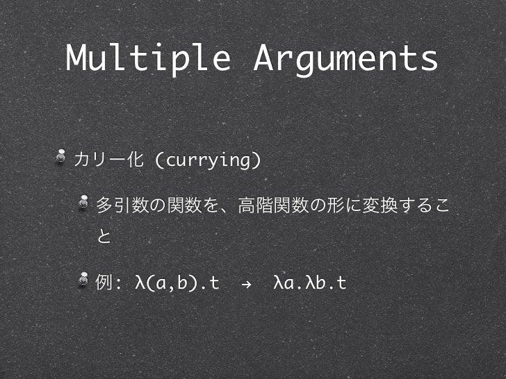 Multiple Argumentsカリー化 (currying) 多引数の関数を、高階関数の形に変換するこ と 例: λ(a,b).t   !   λa.λb.t