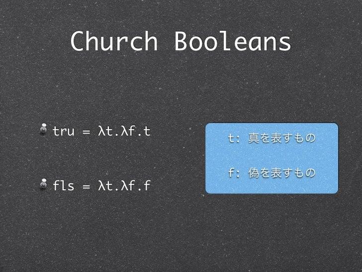 Church Booleanstru = λt.λf.t                t: 真を表すもの                f: 偽を表すものfls = λt.λf.f