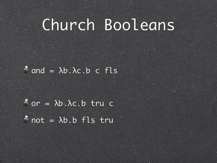 Church Booleansand = λb.λc.b c flsor = λb.λc.b tru cnot = λb.b fls tru