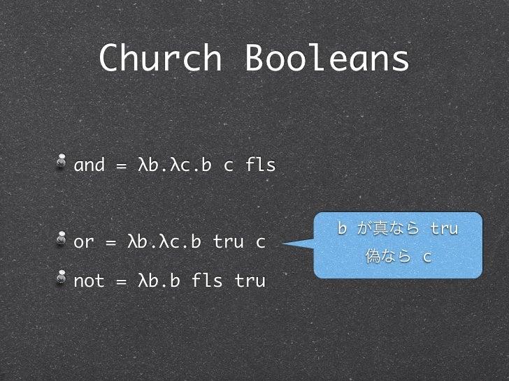 Church Booleansand = λb.λc.b c fls                      b が真なら truor = λb.λc.b tru c                        偽なら cnot = λb....