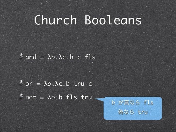 Church Booleansand = λb.λc.b c flsor = λb.λc.b tru cnot = λb.b fls tru                      b が真なら fls                    ...