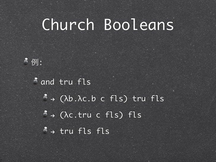 Church Booleans例: and tru fls     ! (λb.λc.b c fls) tru fls     ! (λc.tru c fls) fls     ! tru fls fls