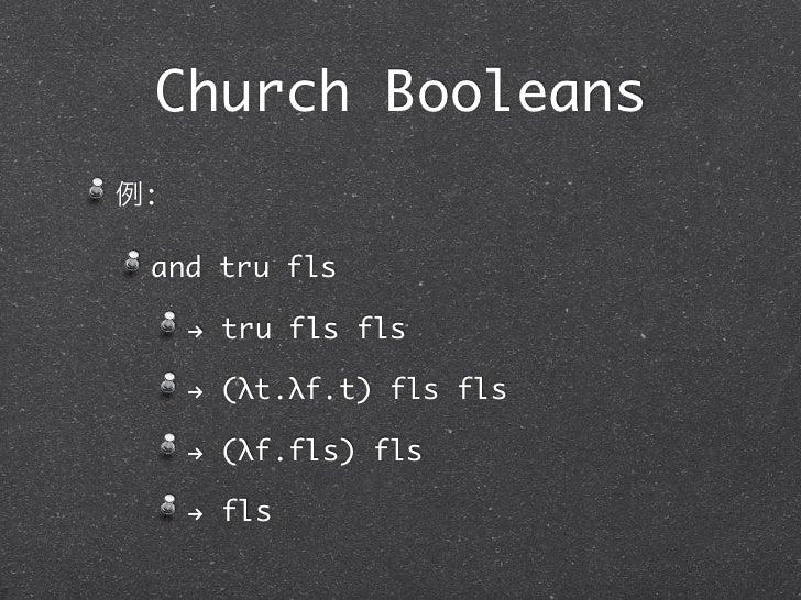Church Booleans例: and tru fls     ! tru fls fls     ! (λt.λf.t) fls fls     ! (λf.fls) fls     ! fls