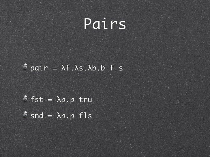 Pairspair = λf.λs.λb.b f sfst = λp.p trusnd = λp.p fls