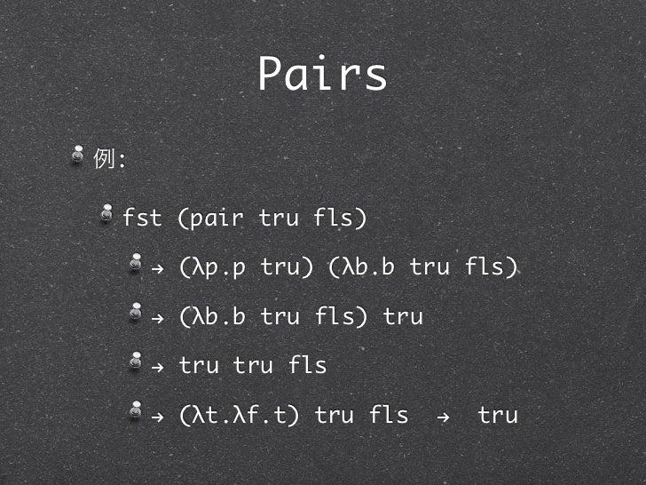 Pairs例: fst (pair tru fls)     ! (λp.p tru) (λb.b tru fls)     ! (λb.b tru fls) tru     ! tru tru fls     ! (λt.λf.t) tru ...