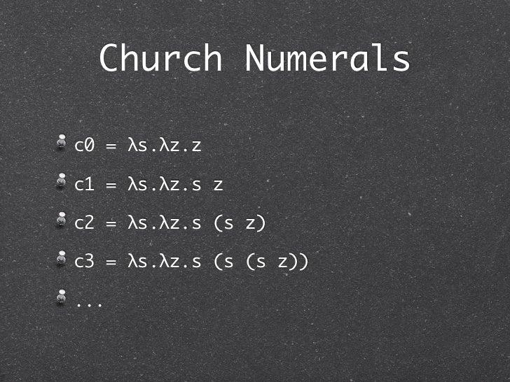 Church Numeralsc0 = λs.λz.zc1 = λs.λz.s zc2 = λs.λz.s (s z)c3 = λs.λz.s (s (s z))...
