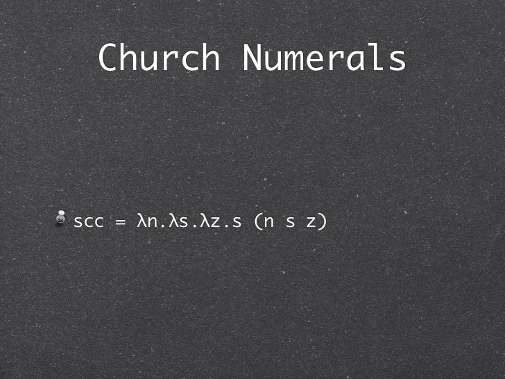 Church Numeralsscc = λn.λs.λz.s (n s z)