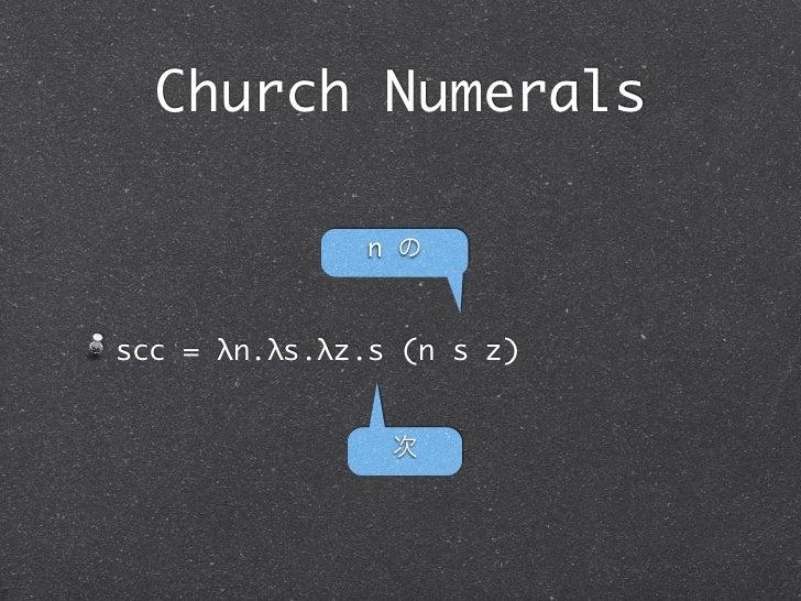 Church Numerals              n のscc = λn.λs.λz.s (n s z)                次