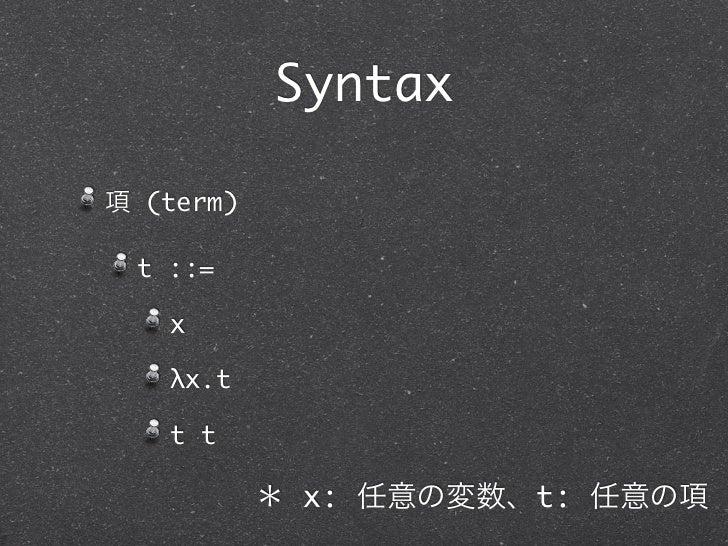 Syntax項 (term) t ::=   x   λx.t   t t           * x: 任意の変数、t: 任意の項