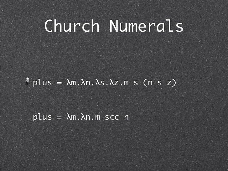 Church Numeralsplus = λm.λn.λs.λz.m s (n s z)plus = λm.λn.m scc n