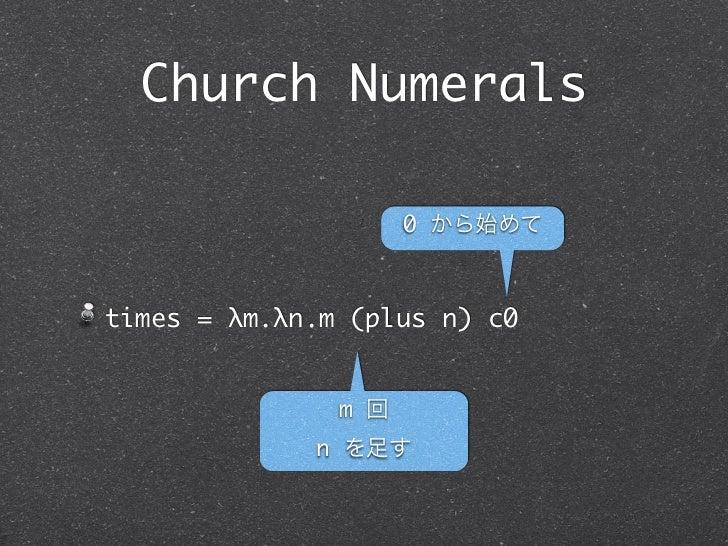 Church Numerals                     0 から始めてtimes = λm.λn.m (plus n) c0               m 回             n を足す
