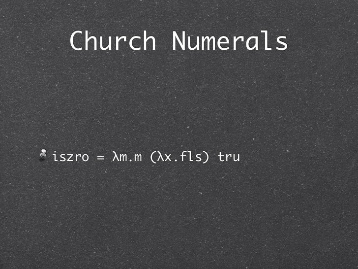 Church Numeralsiszro = λm.m (λx.fls) tru