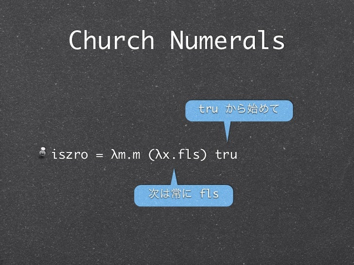 Church Numerals                   tru から始めてiszro = λm.m (λx.fls) tru             次は常に fls