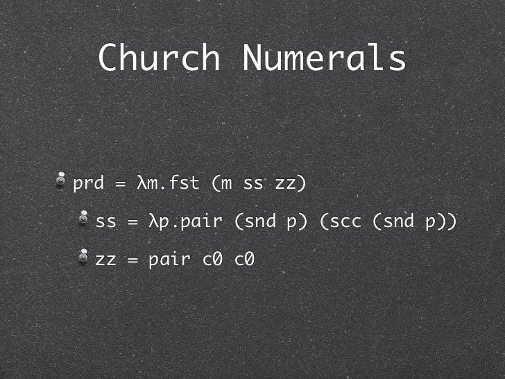 Church Numeralsprd = λm.fst (m ss zz)  ss = λp.pair (snd p) (scc (snd p))  zz = pair c0 c0
