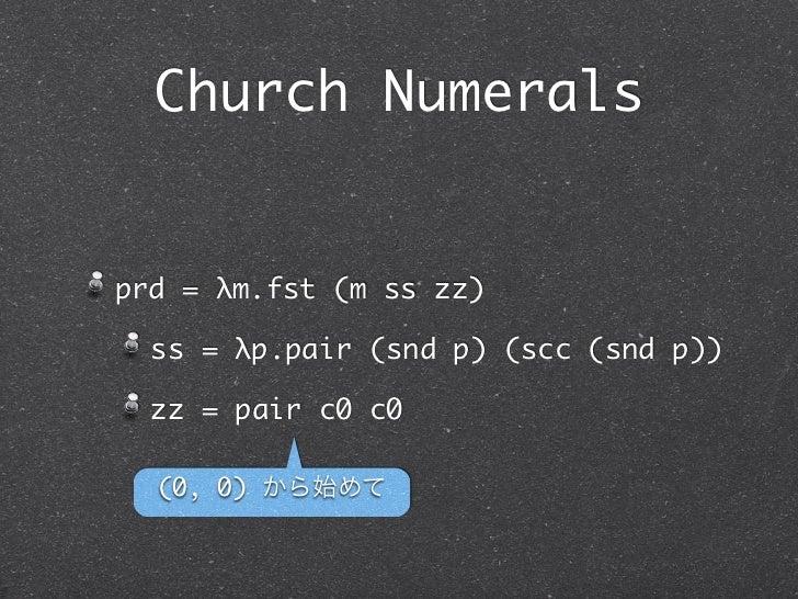 Church Numeralsprd = λm.fst (m ss zz)  ss = λp.pair (snd p) (scc (snd p))  zz = pair c0 c0  (0, 0) から始めて