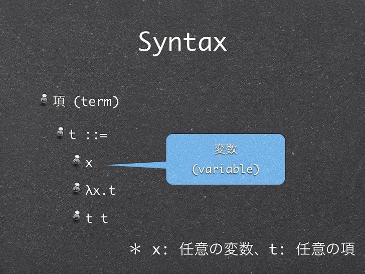Syntax項 (term) t ::=                   変数   x            (variable)   λx.t   t t           * x: 任意の変数、t: 任意の項