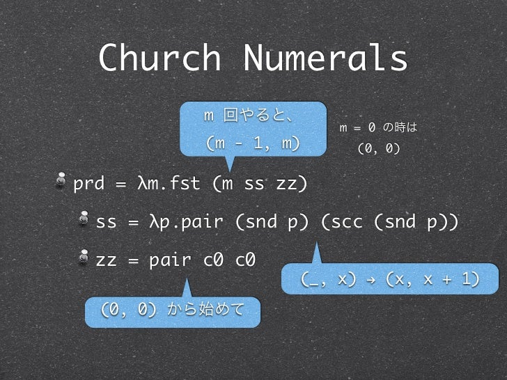 Church Numerals            m 回やると、                         m = 0 の時は            (m - 1, m)     (0, 0)prd = λm.fst (m ss zz...