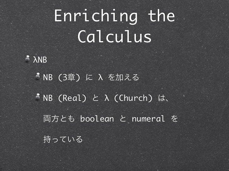 Enriching the        CalculusλNB  NB (3章) に λ を加える  NB (Real) と λ (Church) は、  両方とも boolean と numeral を  持っている