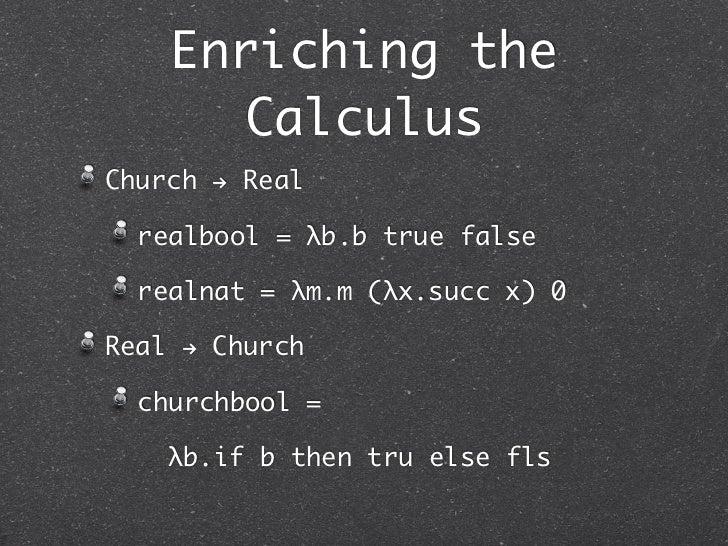 Enriching the      CalculusChurch ! Real  realbool = λb.b true false  realnat = λm.m (λx.succ x) 0Real ! Church  churchboo...