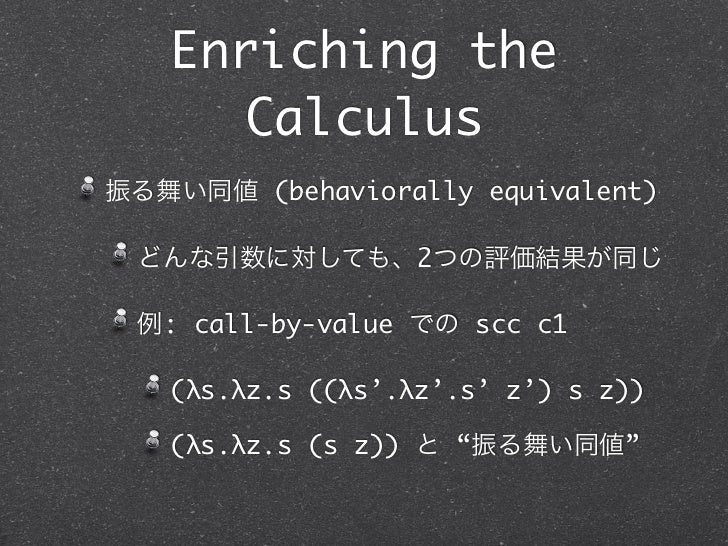 Enriching the     Calculus振る舞い同値 (behaviorally equivalent) どんな引数に対しても、2つの評価結果が同じ 例: call-by-value での scc c1   (λs.λz.s ((λ...