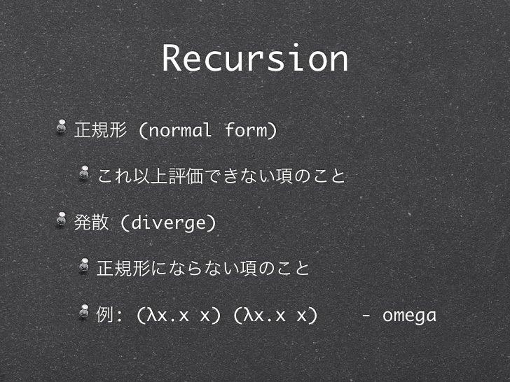 Recursion正規形 (normal form) これ以上評価できない項のこと発散 (diverge) 正規形にならない項のこと 例: (λx.x x) (λx.x x)   - omega