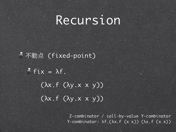 Recursion不動点 (fixed-point) fix = λf.   (λx.f (λy.x x y))   (λx.f (λy.x x y))              Z-combinator / call-by-value Y-c...