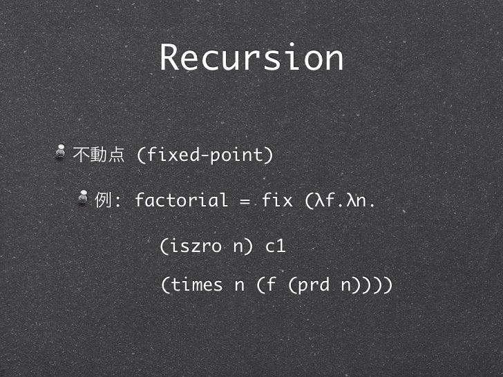 Recursion不動点 (fixed-point) 例: factorial = fix (λf.λn.       (iszro n) c1       (times n (f (prd n))))