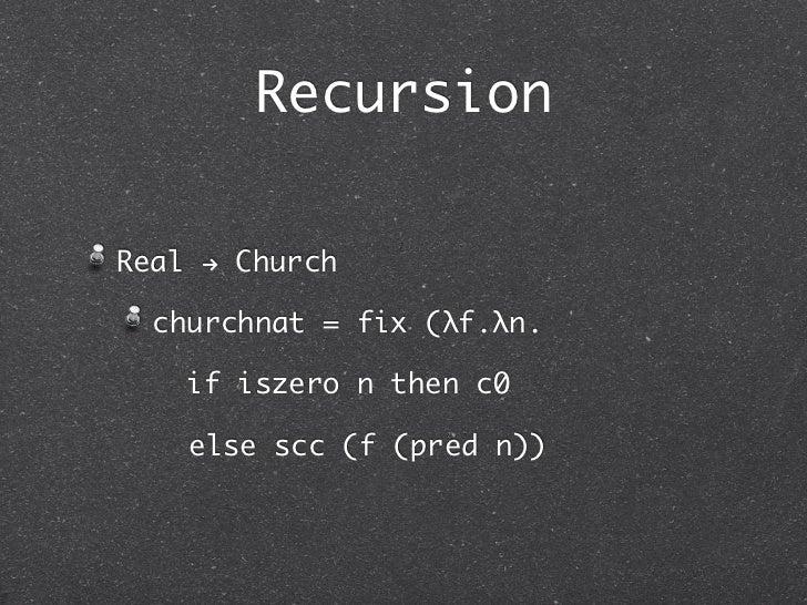 RecursionReal ! Church  churchnat = fix (λf.λn.    if iszero n then c0    else scc (f (pred n))