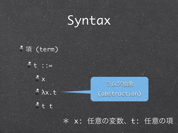 Syntax項 (term) t ::=   x                  ラムダ抽象   λx.t         (abstraction)   t t           * x: 任意の変数、t: 任意の項