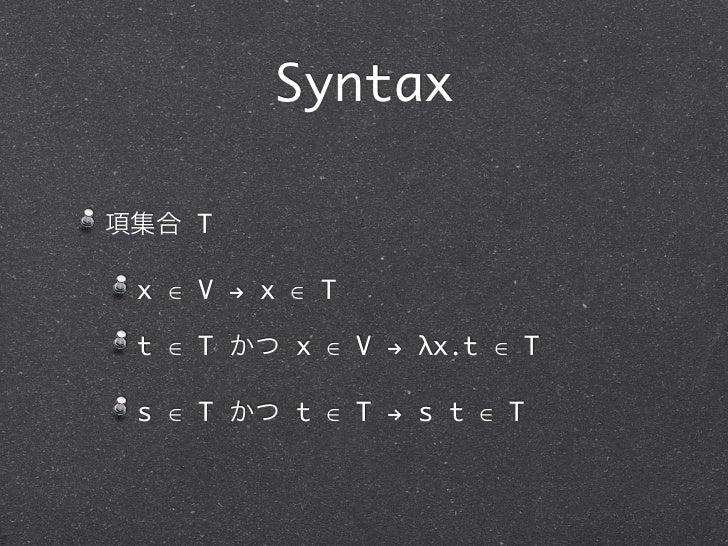 Syntax項集合 T x ∈ V ! x ∈ T t ∈ T かつ x ∈ V ! λx.t ∈ T s ∈ T かつ t ∈ T ! s t ∈ T
