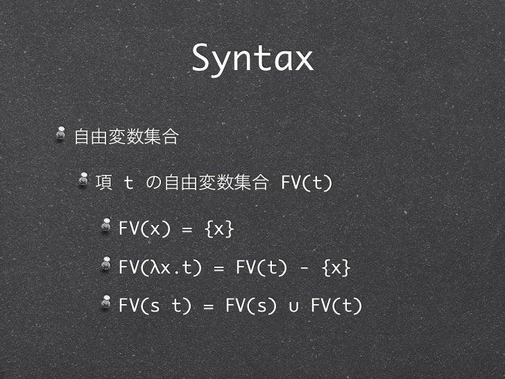 Syntax自由変数集合 項 t の自由変数集合 FV(t)  FV(x) = {x}  FV(λx.t) = FV(t) - {x}  FV(s t) = FV(s) ∪ FV(t)